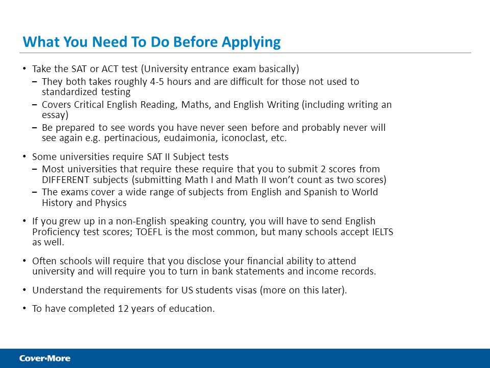 What You Need To Do Before Applying Take the SAT or ACT test (University entrance exam basically) – They both takes roughly 4-5 hours and are difficul