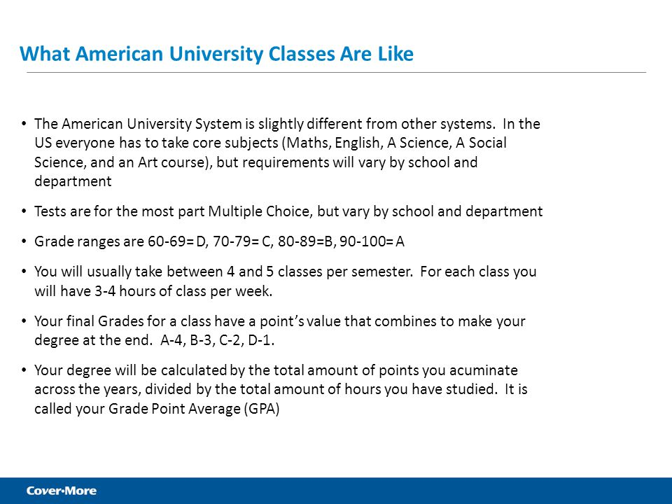 What American University Classes Are Like The American University System is slightly different from other systems. In the US everyone has to take core