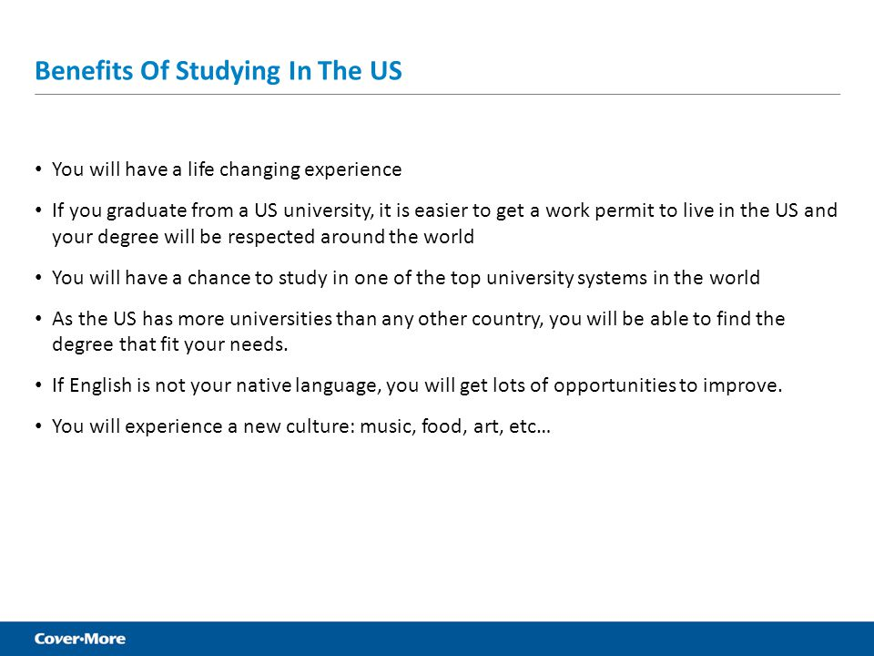 Benefits Of Studying In The US You will have a life changing experience If you graduate from a US university, it is easier to get a work permit to liv