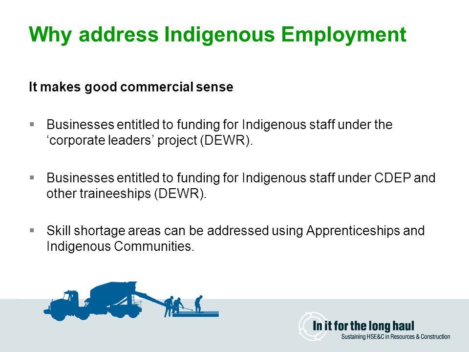 Why address Indigenous Employment It fosters new partnerships  Indigenous Staff provide a link between the organisation and indigenous populated areas.