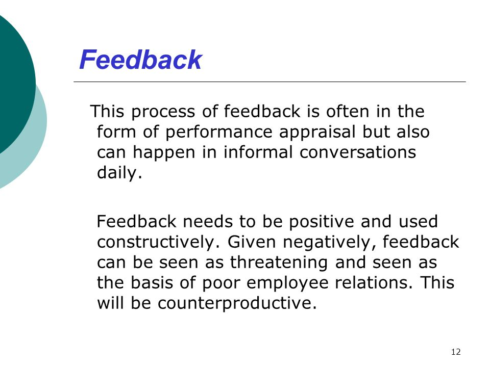 Feedback This process of feedback is often in the form of performance appraisal but also can happen in informal conversations daily. Feedback needs to