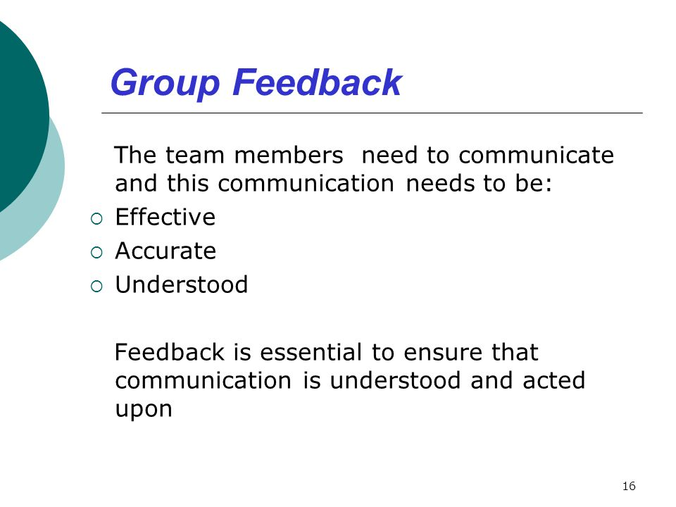 Group Feedback The team members need to communicate and this communication needs to be:  Effective  Accurate  Understood Feedback is essential to e