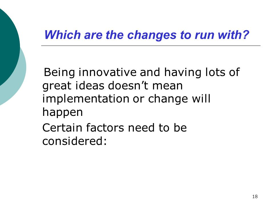 Which are the changes to run with? Being innovative and having lots of great ideas doesn't mean implementation or change will happen Certain factors n