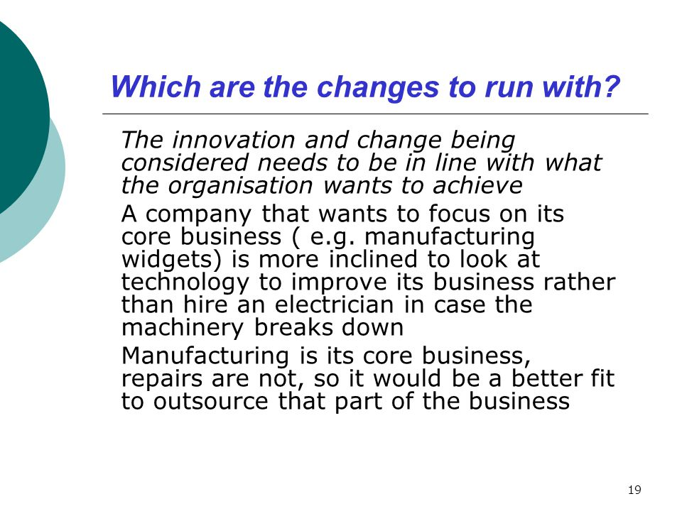 Which are the changes to run with? The innovation and change being considered needs to be in line with what the organisation wants to achieve A compan
