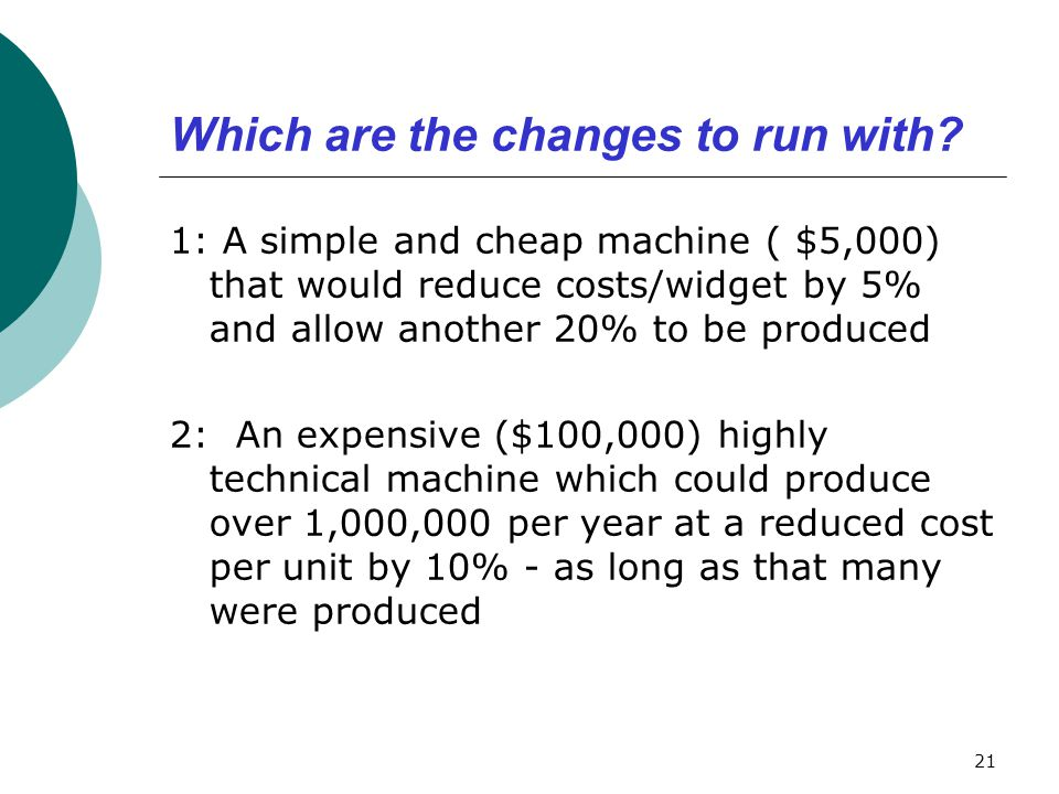 Which are the changes to run with? 1: A simple and cheap machine ( $5,000) that would reduce costs/widget by 5% and allow another 20% to be produced 2