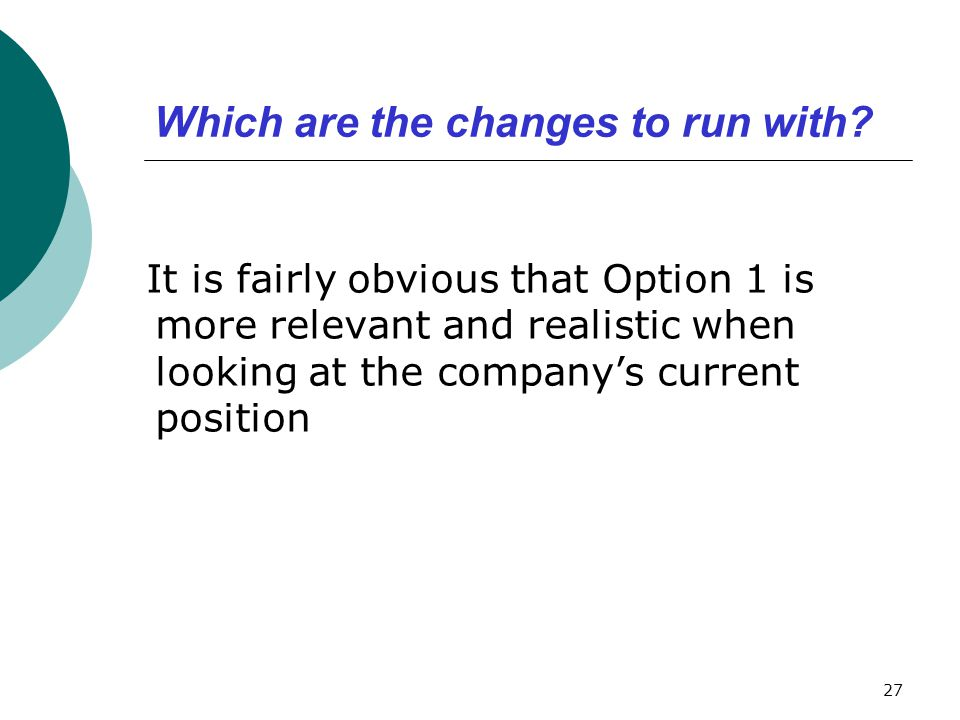 Which are the changes to run with? It is fairly obvious that Option 1 is more relevant and realistic when looking at the company's current position 27