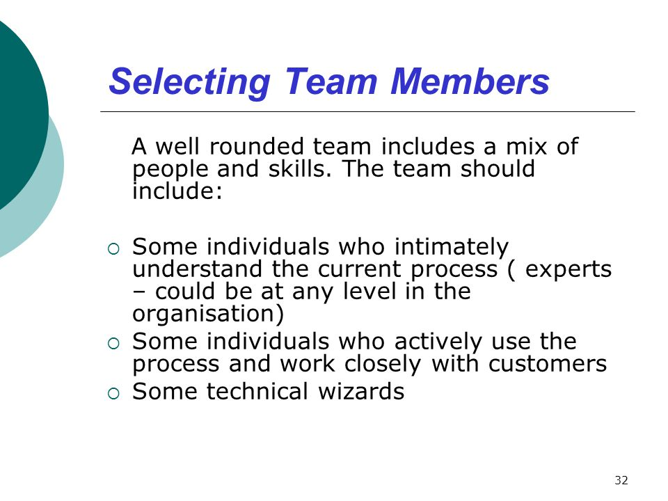 Selecting Team Members A well rounded team includes a mix of people and skills. The team should include:  Some individuals who intimately understand
