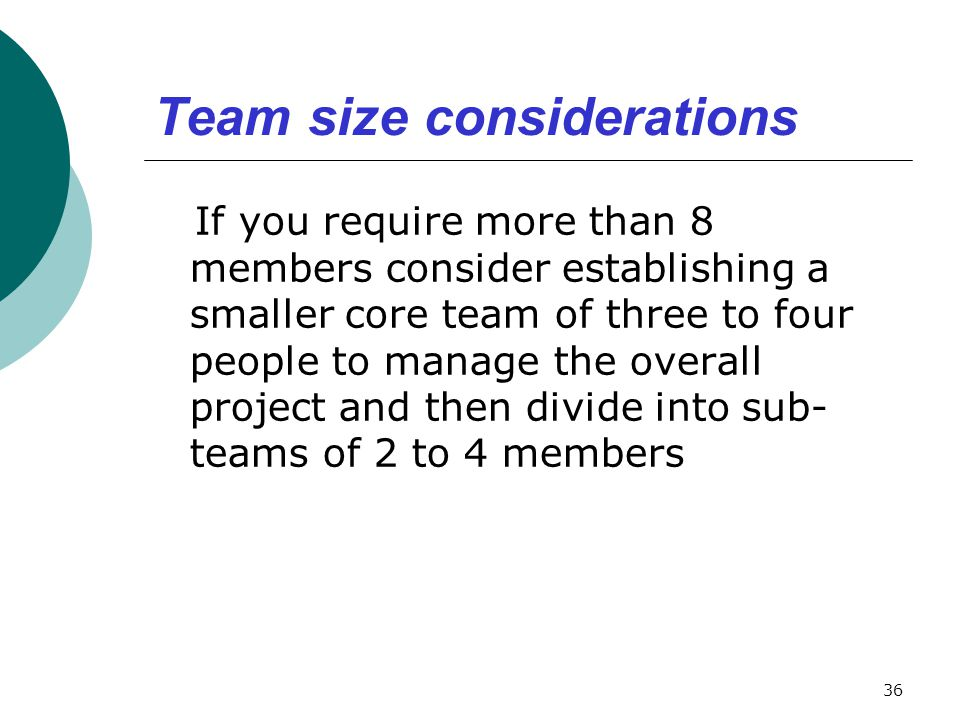 Team size considerations If you require more than 8 members consider establishing a smaller core team of three to four people to manage the overall pr