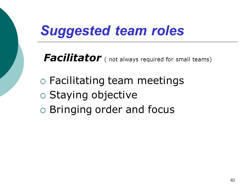 Suggested team roles Facilitator ( not always required for small teams)  Facilitating team meetings  Staying objective  Bringing order and focus 40