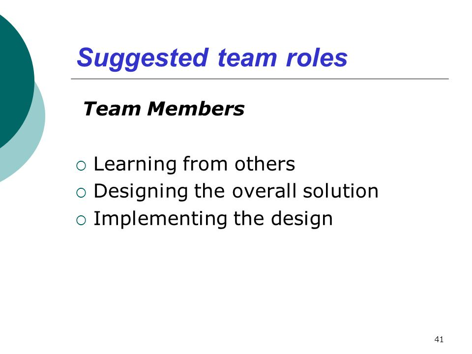Suggested team roles Team Members  Learning from others  Designing the overall solution  Implementing the design 41