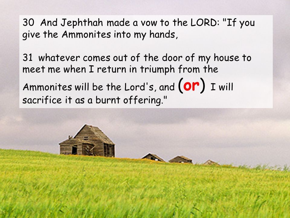30 And Jephthah made a vow to the LORD: If you give the Ammonites into my hands, 31 whatever comes out of the door of my house to meet me when I return in triumph from the Ammonites will be the Lord s, and (or) I will sacrifice it as a burnt offering.