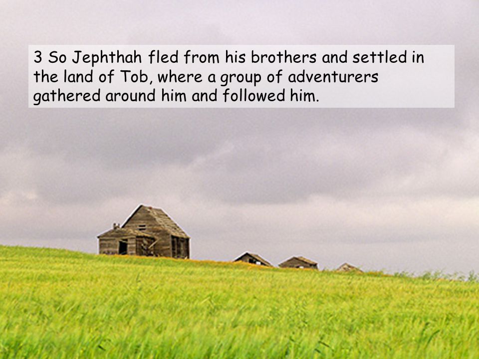 3 So Jephthah fled from his brothers and settled in the land of Tob, where a group of adventurers gathered around him and followed him.