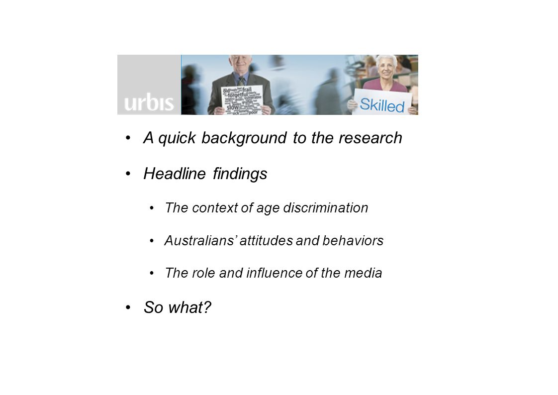 THE CONTEXT Without understanding current attitudes, perceptions, behaviours and influences it is extremely difficult to influence change THIS RESEARCH Urbis and the Commission have recently completed research, aimed at: –Assessing the prevalence and depth of stereotypes and negative attitudes –Providing insight into the impact of these negative attitudes and behaviours –Examining the portrayal of older Australians in the media –Providing insight into the relative role of the media In 2012, the Federal Government committed funding to the Age Discrimination Commissioner to: –Conduct research on age discrimination, age stereotyping and ageism –Convene media roundtables and partner with the media to present more accurate, balanced and empowering portrayals of older Australians –Develop a community education and awareness campaign
