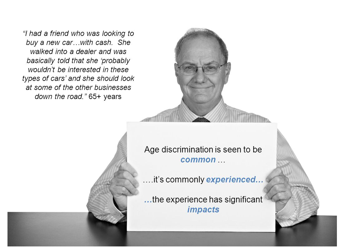 AGE DISCRIMINATION IS SEEN TO BE COMMON – IT'S COMMONLY EXPERIENCED AND IT HAS SIGNIFICANT IMPACTS 71% of community members and 71% of businesses feel that age discrimination is common in Australia –Workplace: 88% community, 92% business –Retail situations: 60% community and 60% business –Social situations: 56% community and 57% community 35% of Australians aged 55-64 years and 43% of those aged 65+ years have experienced age discrimination –Turned down from a position: 67% –Ignored: 66% –Treated with disrespect: 51% –Subjected to jokes: 53%