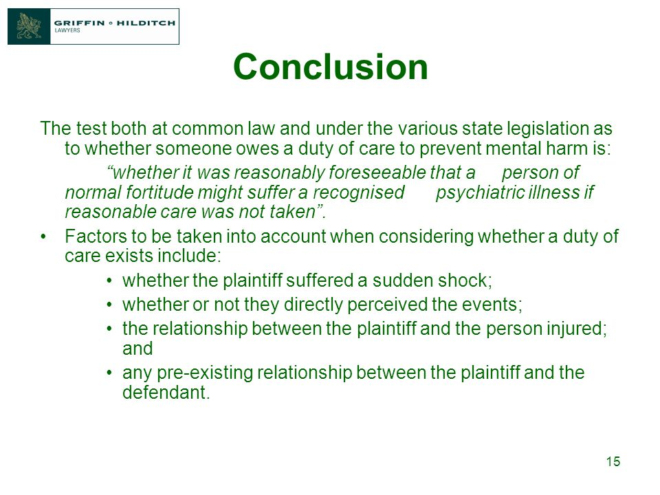 15 Conclusion The test both at common law and under the various state legislation as to whether someone owes a duty of care to prevent mental harm is: whether it was reasonably foreseeable that a person of normal fortitude might suffer a recognised psychiatric illness if reasonable care was not taken .