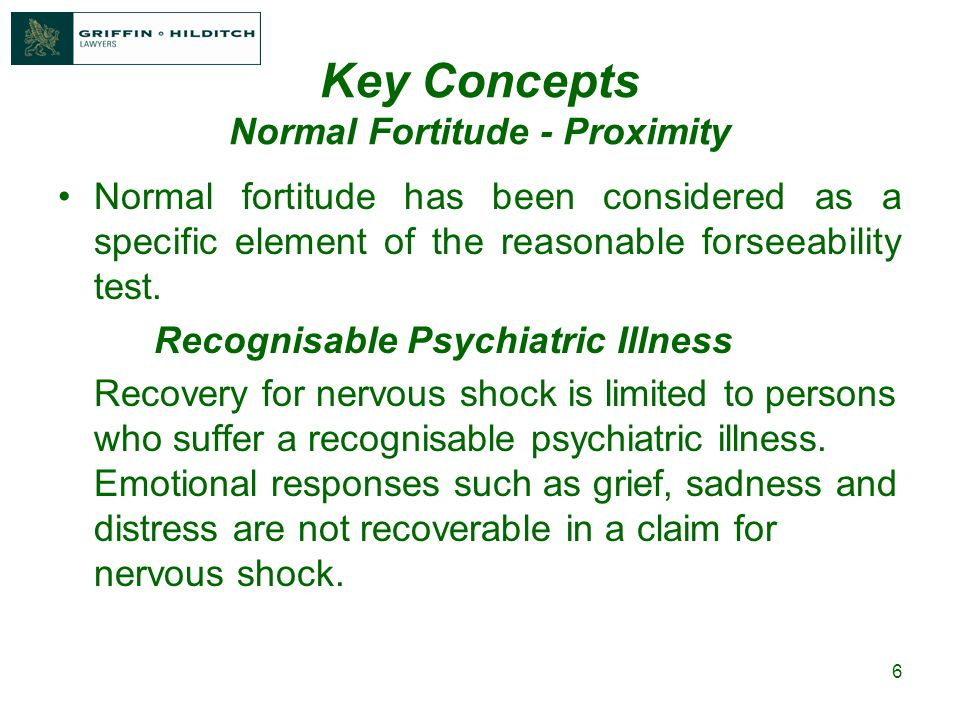 6 Key Concepts Normal Fortitude - Proximity Normal fortitude has been considered as a specific element of the reasonable forseeability test.