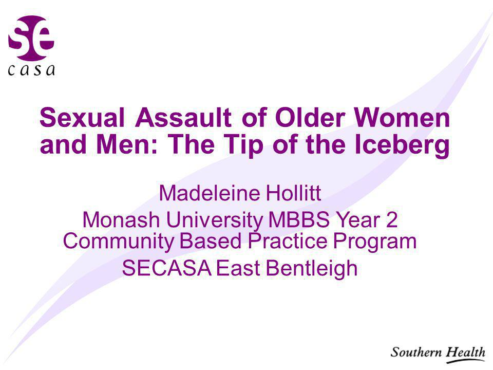 Sexual Assault of Older Women and Men: The Tip of the Iceberg Madeleine Hollitt Monash University MBBS Year 2 Community Based Practice Program SECASA East Bentleigh