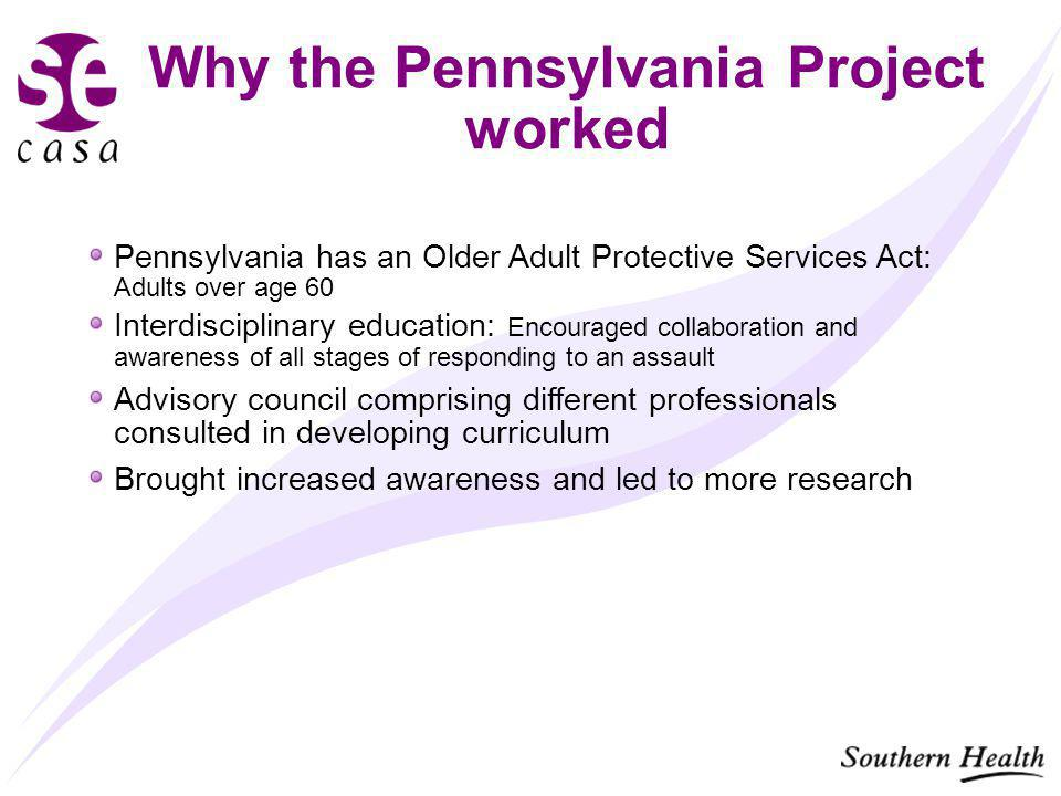Why the Pennsylvania Project worked Pennsylvania has an Older Adult Protective Services Act: Adults over age 60 Interdisciplinary education: Encouraged collaboration and awareness of all stages of responding to an assault Advisory council comprising different professionals consulted in developing curriculum Brought increased awareness and led to more research
