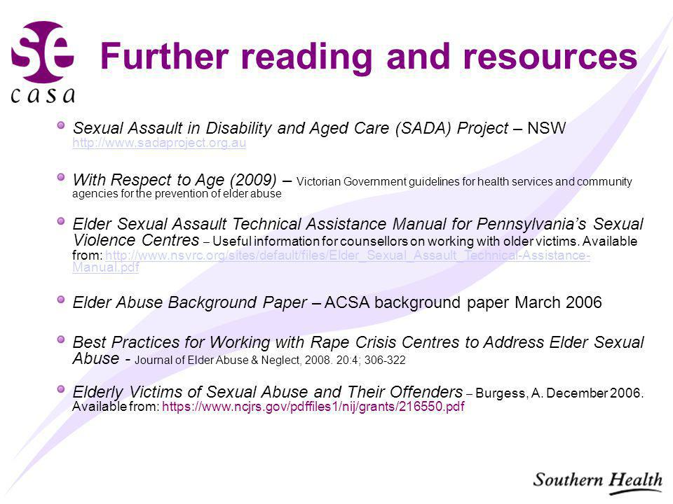 Further reading and resources Sexual Assault in Disability and Aged Care (SADA) Project – NSW http://www.sadaproject.org.au http://www.sadaproject.org.au With Respect to Age (2009) – Victorian Government guidelines for health services and community agencies for the prevention of elder abuse Elder Sexual Assault Technical Assistance Manual for Pennsylvania's Sexual Violence Centres – Useful information for counsellors on working with older victims.
