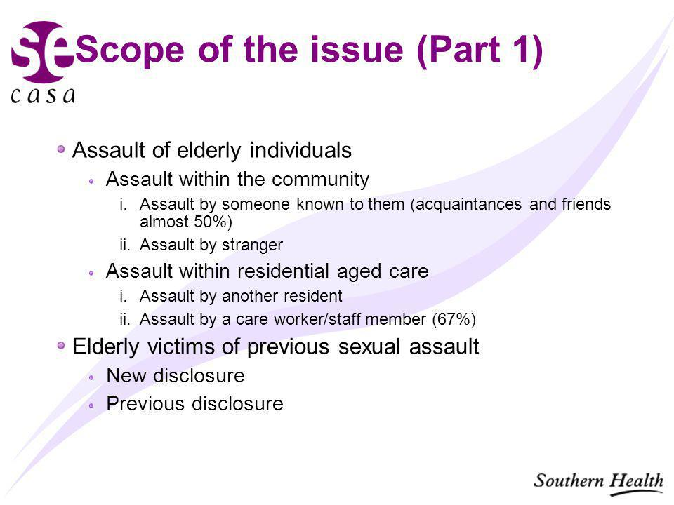 Scope of the issue (Part 1) Assault of elderly individuals Assault within the community i.Assault by someone known to them (acquaintances and friends almost 50%) ii.Assault by stranger Assault within residential aged care i.Assault by another resident ii.Assault by a care worker/staff member (67%) Elderly victims of previous sexual assault New disclosure Previous disclosure
