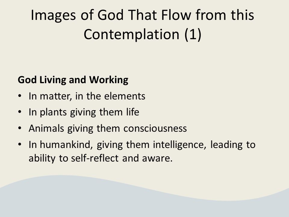 Images of God That Flow from this Contemplation (1) God Living and Working In matter, in the elements In plants giving them life Animals giving them consciousness In humankind, giving them intelligence, leading to ability to self-reflect and aware.