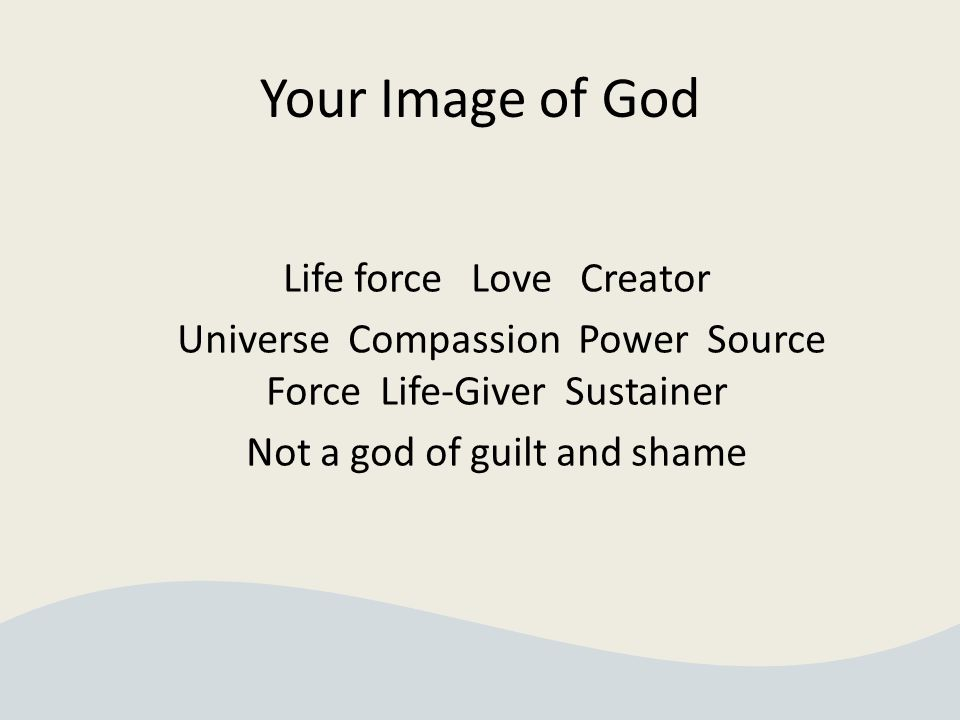 Your Image of God Life force Love Creator Universe Compassion Power Source Force Life-Giver Sustainer Not a god of guilt and shame