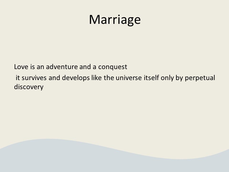 Marriage Love is an adventure and a conquest it survives and develops like the universe itself only by perpetual discovery