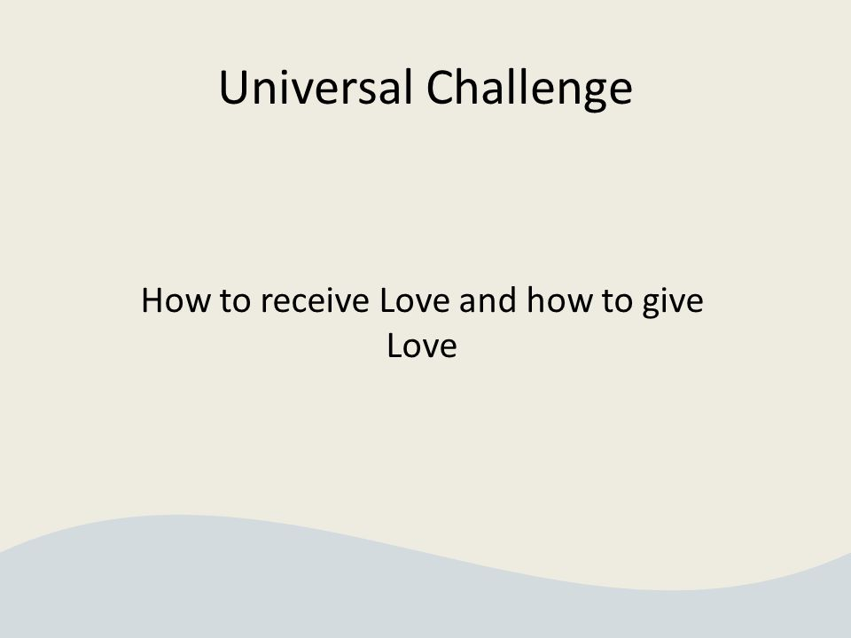 Universal Challenge How to receive Love and how to give Love