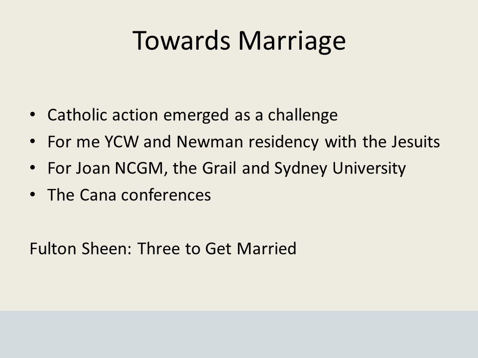 Towards Marriage Catholic action emerged as a challenge For me YCW and Newman residency with the Jesuits For Joan NCGM, the Grail and Sydney University The Cana conferences Fulton Sheen: Three to Get Married