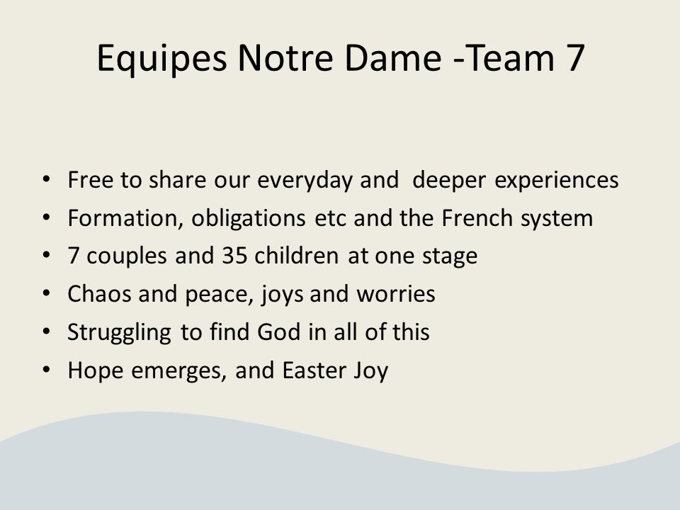 Equipes Notre Dame -Team 7 Free to share our everyday and deeper experiences Formation, obligations etc and the French system 7 couples and 35 children at one stage Chaos and peace, joys and worries Struggling to find God in all of this Hope emerges, and Easter Joy