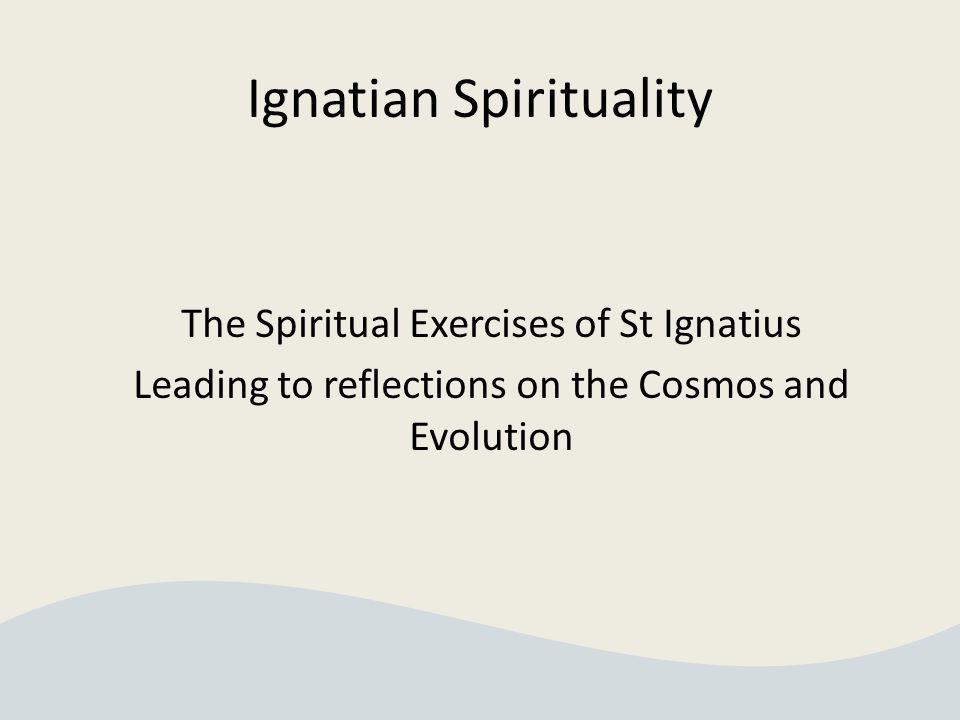 Ignatian Spirituality The Spiritual Exercises of St Ignatius Leading to reflections on the Cosmos and Evolution