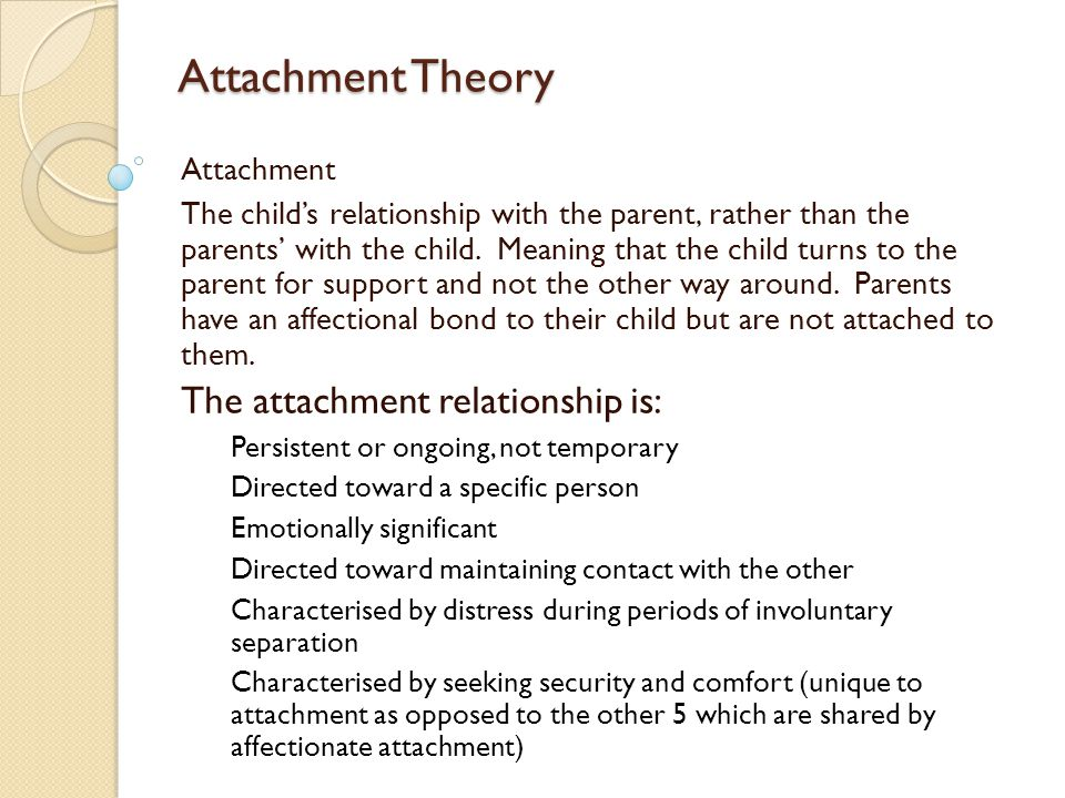 Attachment Theory Attachment The child's relationship with the parent, rather than the parents' with the child.
