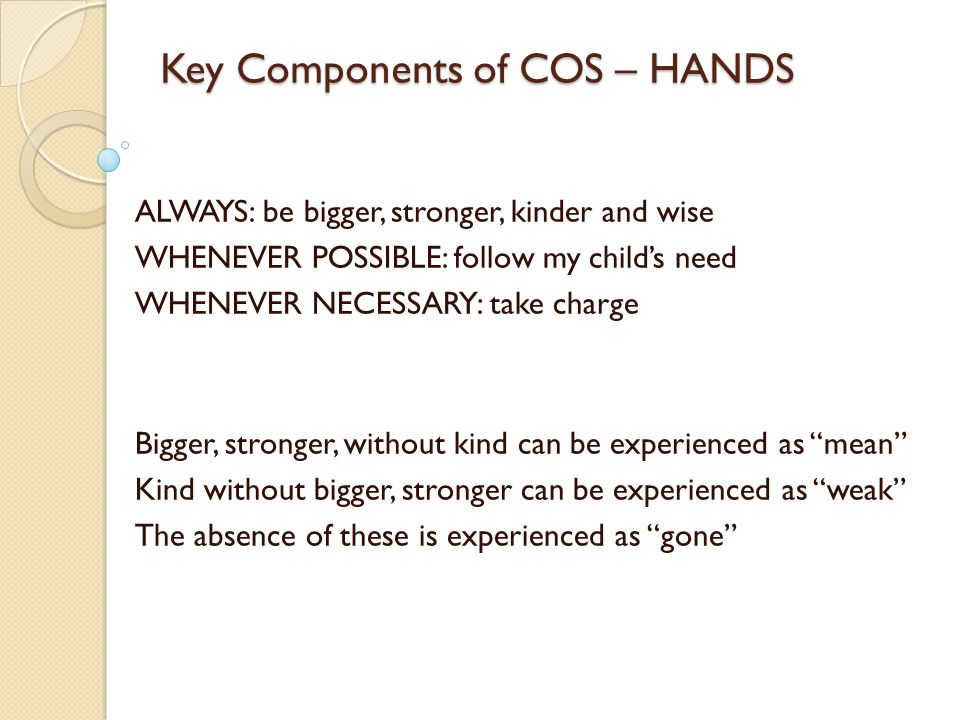 Key Components of COS – HANDS ALWAYS: be bigger, stronger, kinder and wise WHENEVER POSSIBLE: follow my child's need WHENEVER NECESSARY: take charge Bigger, stronger, without kind can be experienced as mean Kind without bigger, stronger can be experienced as weak The absence of these is experienced as gone