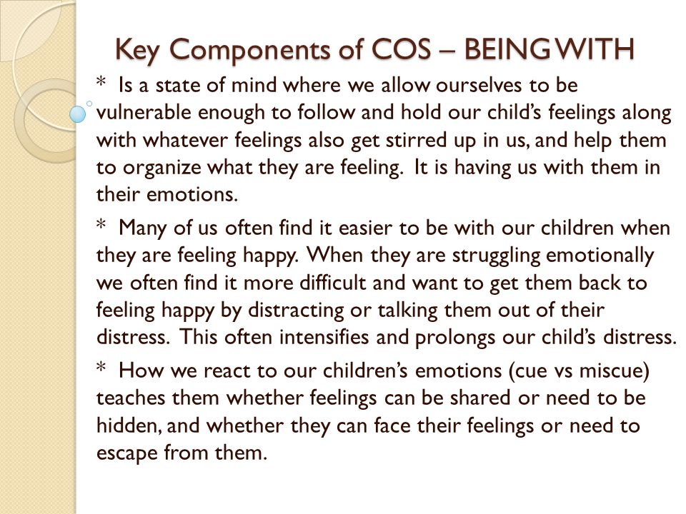 Key Components of COS – BEING WITH * Is a state of mind where we allow ourselves to be vulnerable enough to follow and hold our child's feelings along with whatever feelings also get stirred up in us, and help them to organize what they are feeling.