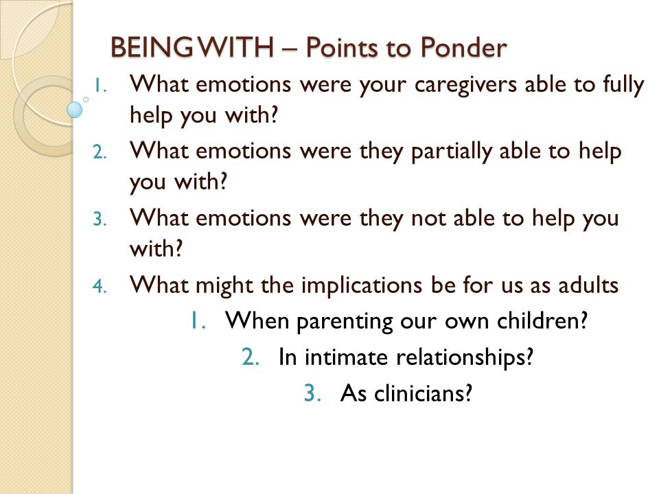 BEING WITH – Points to Ponder 1. What emotions were your caregivers able to fully help you with.