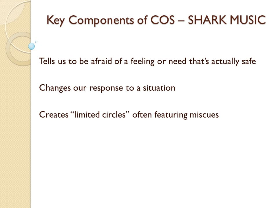 Key Components of COS – SHARK MUSIC Tells us to be afraid of a feeling or need that's actually safe Changes our response to a situation Creates limited circles often featuring miscues