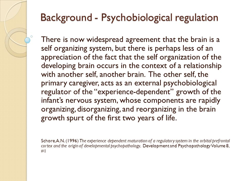 Background - Psychobiological regulation There is now widespread agreement that the brain is a self organizing system, but there is perhaps less of an appreciation of the fact that the self organization of the developing brain occurs in the context of a relationship with another self, another brain.
