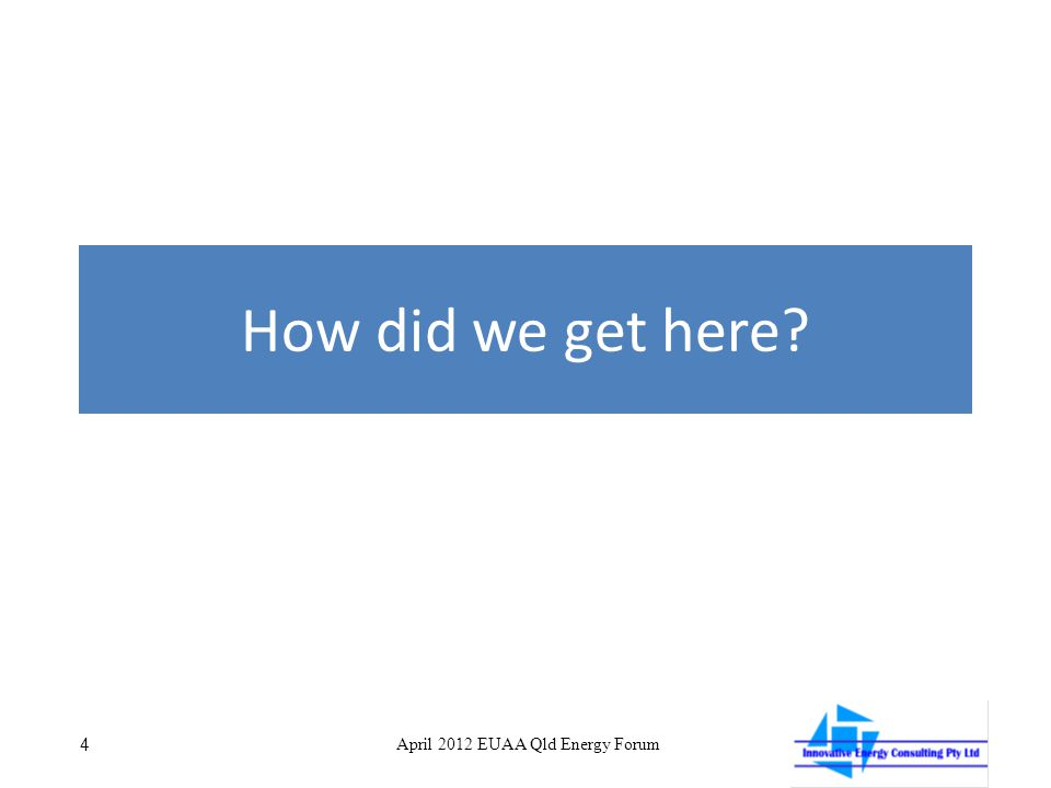 How did we get here? 4 April 2012 EUAA Qld Energy Forum