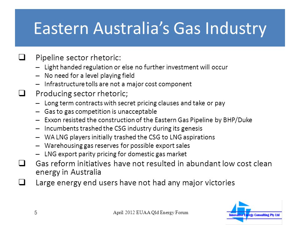 Eastern Australia's Gas Industry  Pipeline sector rhetoric: – Light handed regulation or else no further investment will occur – No need for a level playing field – Infrastructure tolls are not a major cost component  Producing sector rhetoric; – Long term contracts with secret pricing clauses and take or pay – Gas to gas competition is unacceptable – Exxon resisted the construction of the Eastern Gas Pipeline by BHP/Duke – Incumbents trashed the CSG industry during its genesis – WA LNG players initially trashed the CSG to LNG aspirations – Warehousing gas reserves for possible export sales – LNG export parity pricing for domestic gas market  Gas reform initiatives have not resulted in abundant low cost clean energy in Australia  Large energy end users have not had any major victories 5 April 2012 EUAA Qld Energy Forum