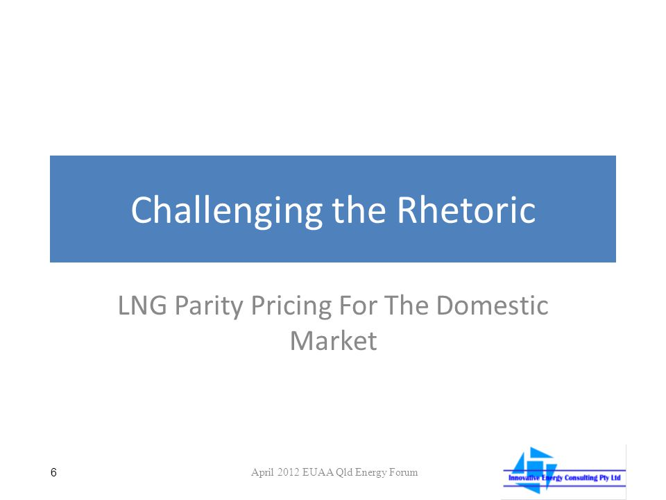Challenging the Rhetoric LNG Parity Pricing For The Domestic Market 6 April 2012 EUAA Qld Energy Forum