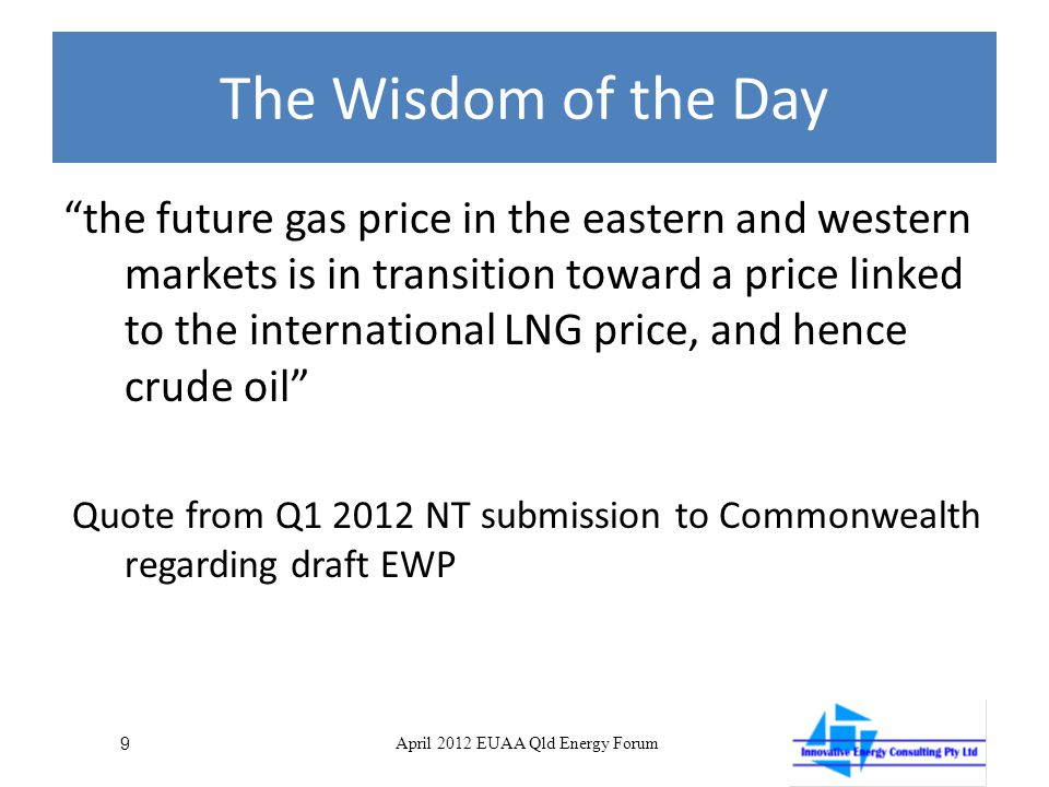 The Wisdom of the Day the future gas price in the eastern and western markets is in transition toward a price linked to the international LNG price, and hence crude oil Quote from Q1 2012 NT submission to Commonwealth regarding draft EWP 9 April 2012 EUAA Qld Energy Forum