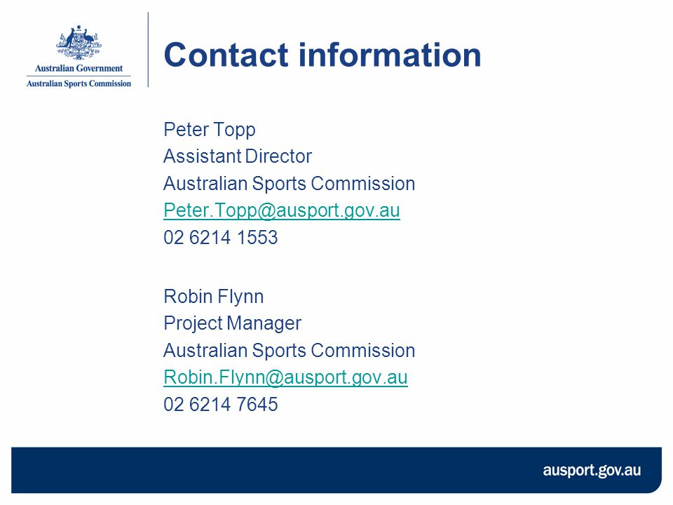 Contact information Peter Topp Assistant Director Australian Sports Commission Peter.Topp@ausport.gov.au 02 6214 1553 Robin Flynn Project Manager Australian Sports Commission Robin.Flynn@ausport.gov.au 02 6214 7645