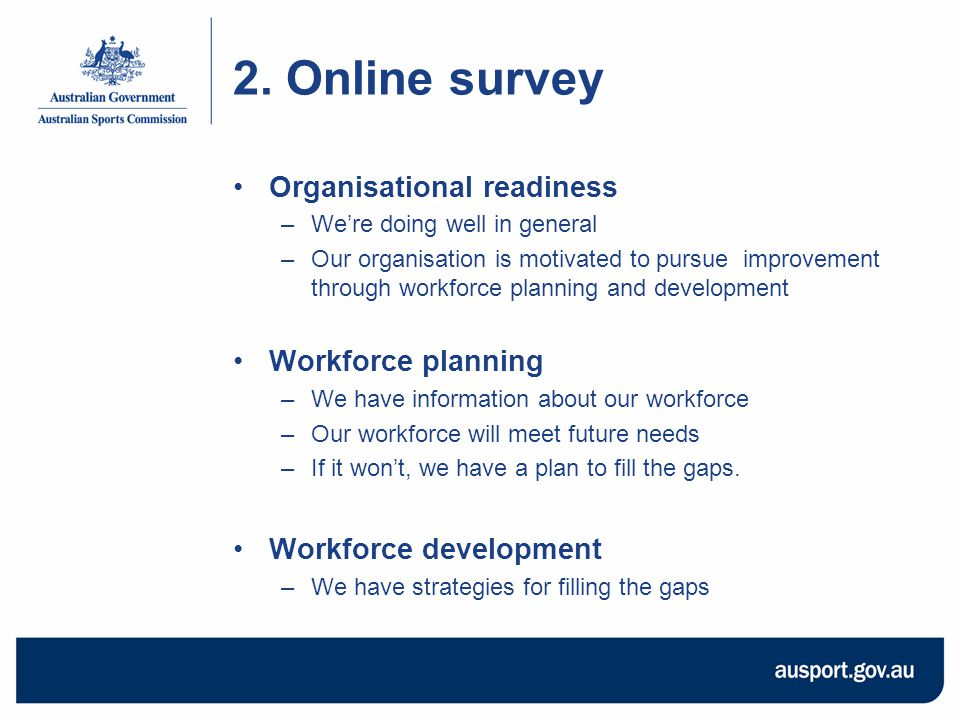 2. Online survey Organisational readiness –We're doing well in general –Our organisation is motivated to pursue improvement through workforce planning