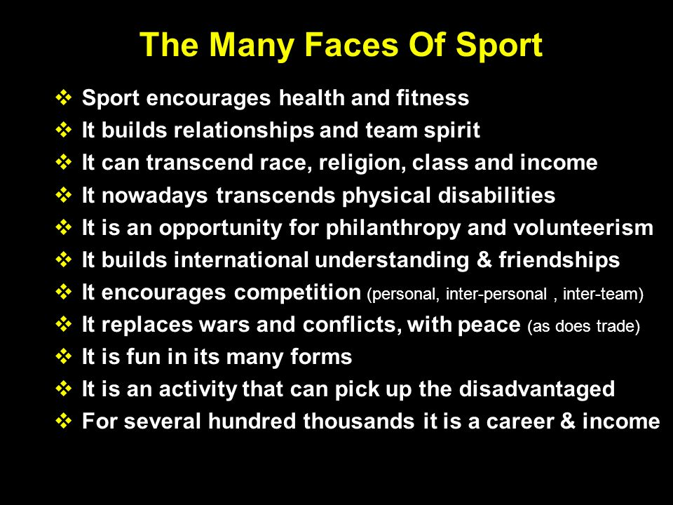 The Many Faces Of Sport  Sport encourages health and fitness  It builds relationships and team spirit  It can transcend race, religion, class and income  It nowadays transcends physical disabilities  It is an opportunity for philanthropy and volunteerism  It builds international understanding & friendships  It encourages competition (personal, inter-personal, inter-team)  It replaces wars and conflicts, with peace (as does trade)  It is fun in its many forms  It is an activity that can pick up the disadvantaged  For several hundred thousands it is a career & income
