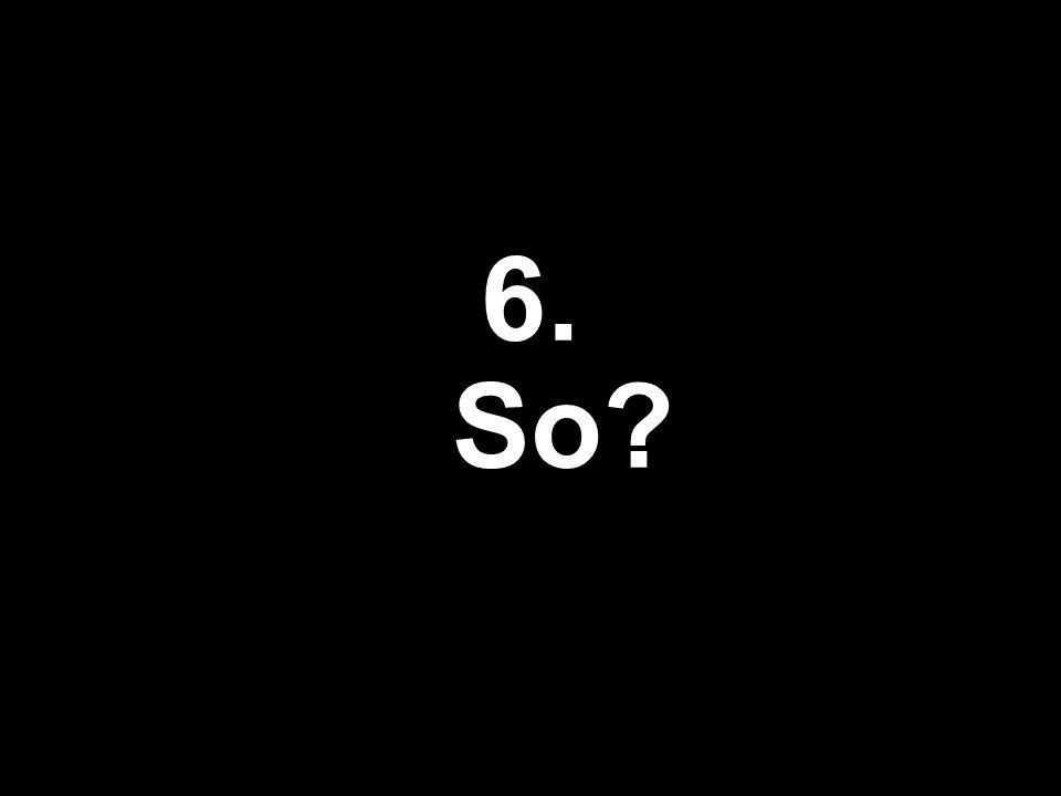 6. So?