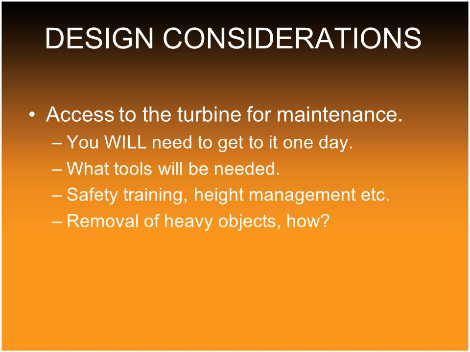 Access to the turbine for maintenance. –You WILL need to get to it one day.