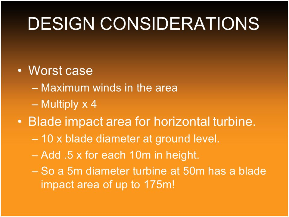 Worst case –Maximum winds in the area –Multiply x 4 Blade impact area for horizontal turbine.