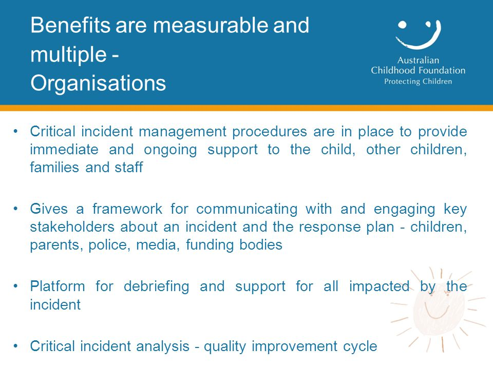 Critical incident management procedures are in place to provide immediate and ongoing support to the child, other children, families and staff Gives a framework for communicating with and engaging key stakeholders about an incident and the response plan - children, parents, police, media, funding bodies Platform for debriefing and support for all impacted by the incident Critical incident analysis - quality improvement cycle Benefits are measurable and multiple - Organisations