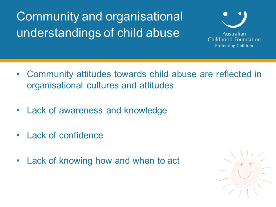 Community attitudes towards child abuse are reflected in organisational cultures and attitudes Lack of awareness and knowledge Lack of confidence Lack of knowing how and when to act Community and organisational understandings of child abuse