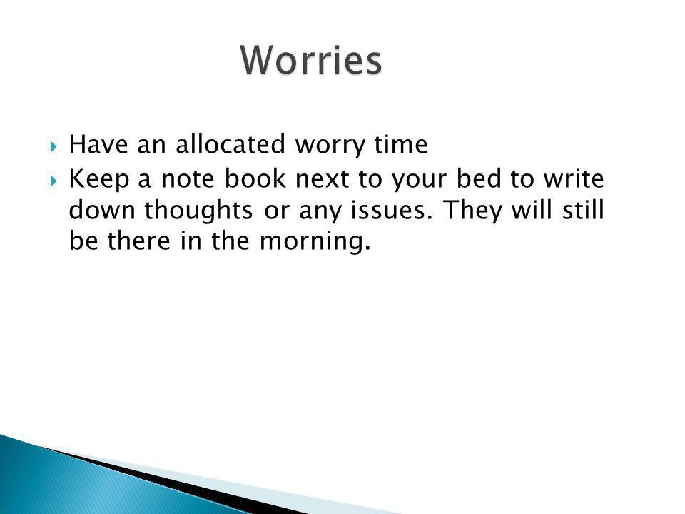  Have an allocated worry time  Keep a note book next to your bed to write down thoughts or any issues.